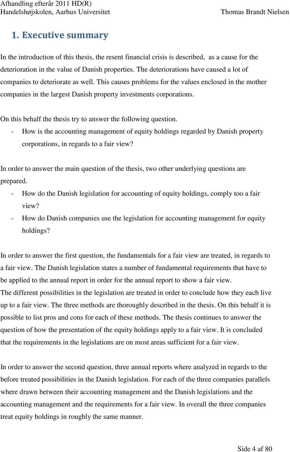 On this behalf the thesis try to answer the following question. - How is the accounting management of equity holdings regarded by Danish property corporations, in regards to a fair view?