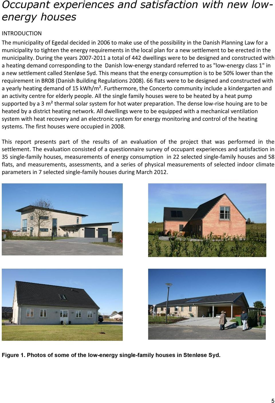 "During the years 2007-2011 a total of 442 dwellings were to be designed and constructed with a heating demand corresponding to the Danish low-energy standard referred to as ""low-energy class 1"" in a"