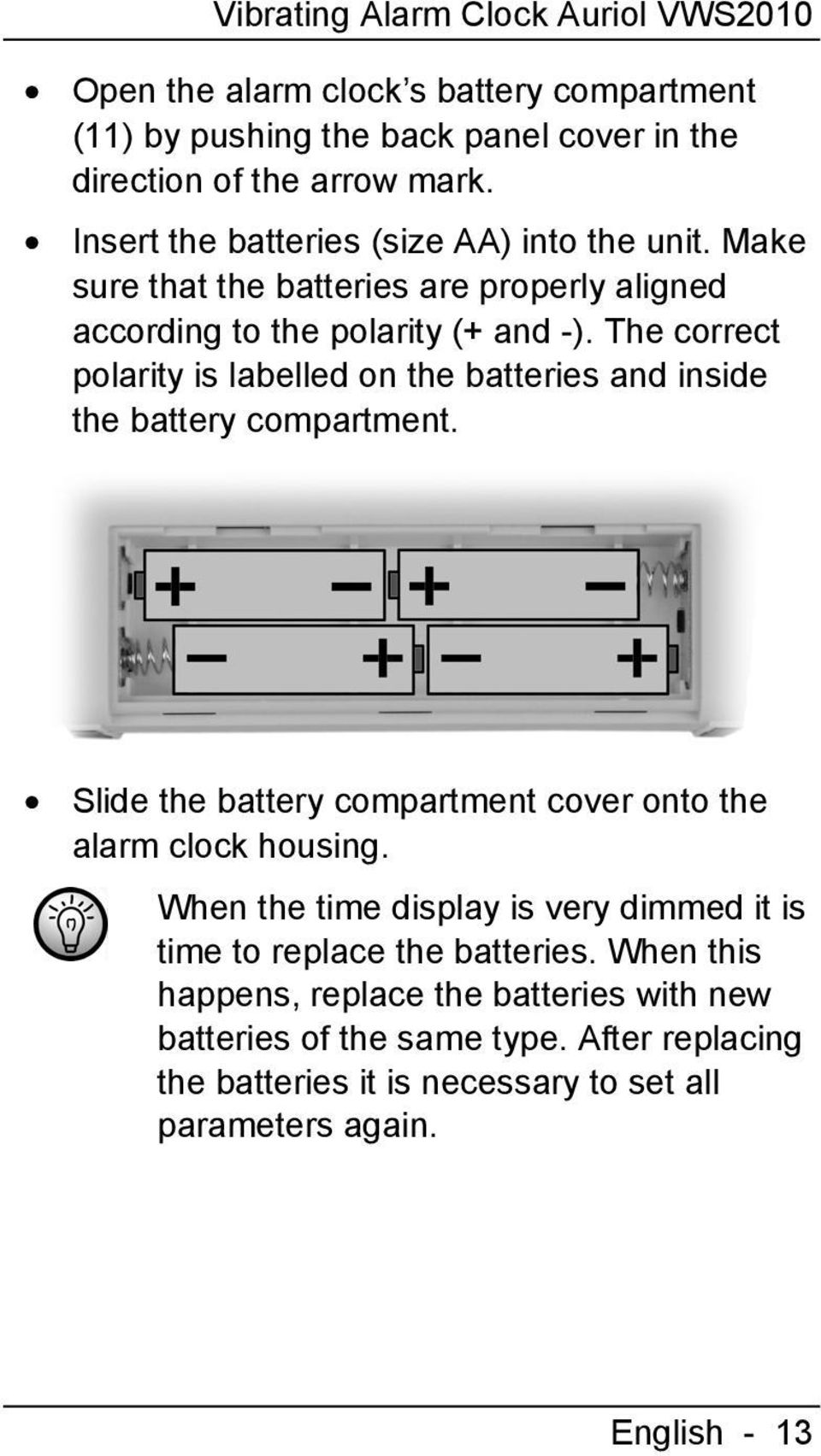 The correct polarity is labelled on the batteries and inside the battery compartment. Slide the battery compartment cover onto the alarm clock housing.
