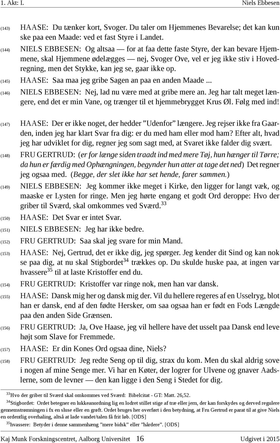 ikke op. (145) HAASE: Saa maa jeg gribe Sagen an paa en anden Maade... (146) NIELS EBBESEN: Nej, lad nu være med at gribe mere an.