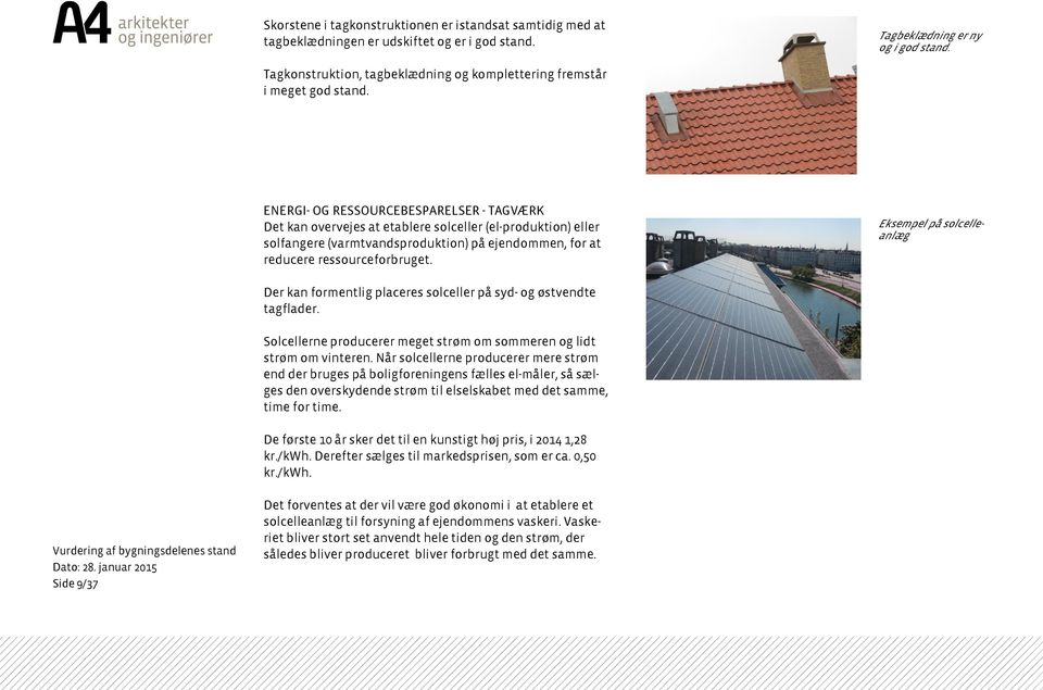ENERGI- OG RESSOURCEBESPARELSER - TAGVÆRK Det kan overvejes at etablere solceller (el-produktion) eller solfangere (varmtvandsproduktion) på ejendommen, for at reducere ressourceforbruget.