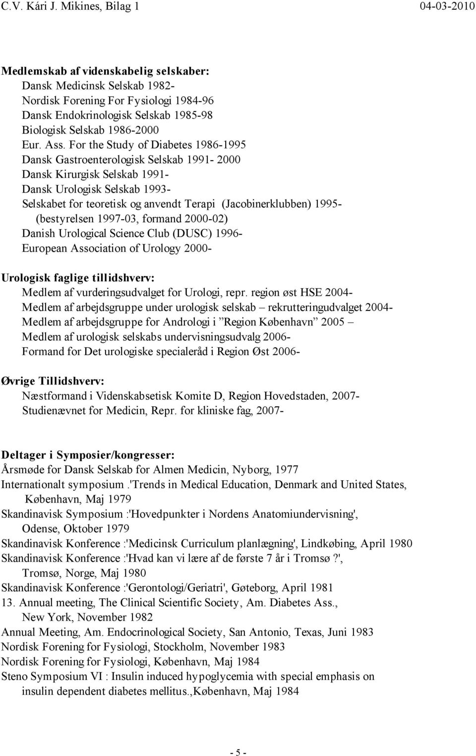 1995- (bestyrelsen 1997-03, formand 2000-02) Danish Urological Science Club (DUSC) 1996- European Association of Urology 2000- Urologisk faglige tillidshverv: Medlem af vurderingsudvalget for