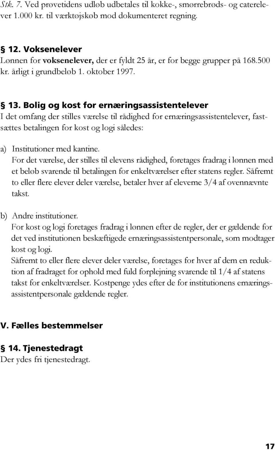 Bolig og kost for ernæringsassistentelever I det omfang der stilles værelse til rådighed for ernæringsassistentelever, fastsættes betalingen for kost og logi således: a) Institutioner med kantine.