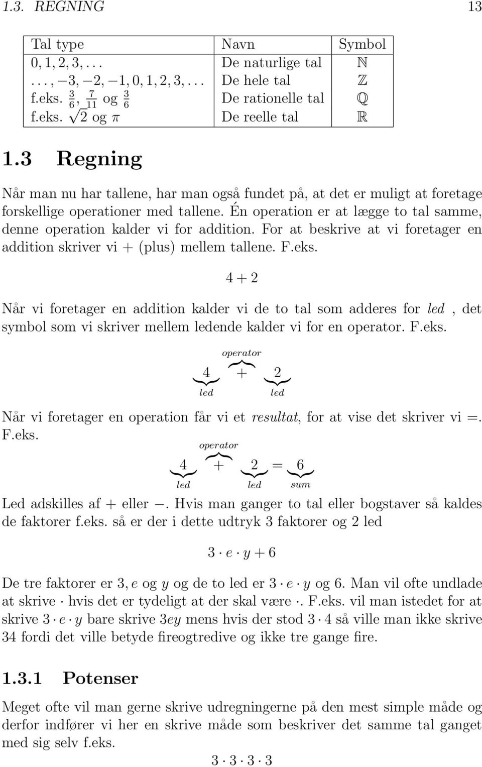 Én operation er at lægge to tal samme, denne operation kalder vi for addition. For at beskrive at vi foretager en addition skriver vi + (plus) mellem tallene. F.eks.