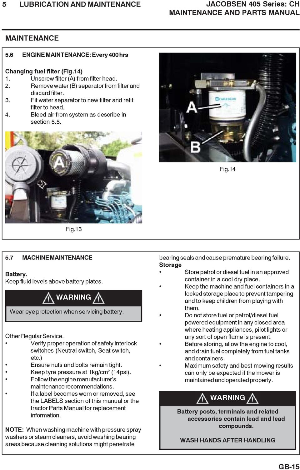 Bleed air from system as describe in section 5.5. Fig.14 Fig.13 5.7 MACHINE MAINTENANCE Battery. Keep fluid levels above battery plates. WARNING Wear eye protection when servicing battery.