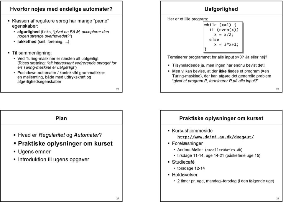 grammatikker: en mellemting, både med udtrykskraft og afgørlighedsegenskaber Uafgørlighed Her er et lille program: while (x 1) { if (even(x)) x = x/2; else x = 3*x+1; } Terminerer programmet for alle
