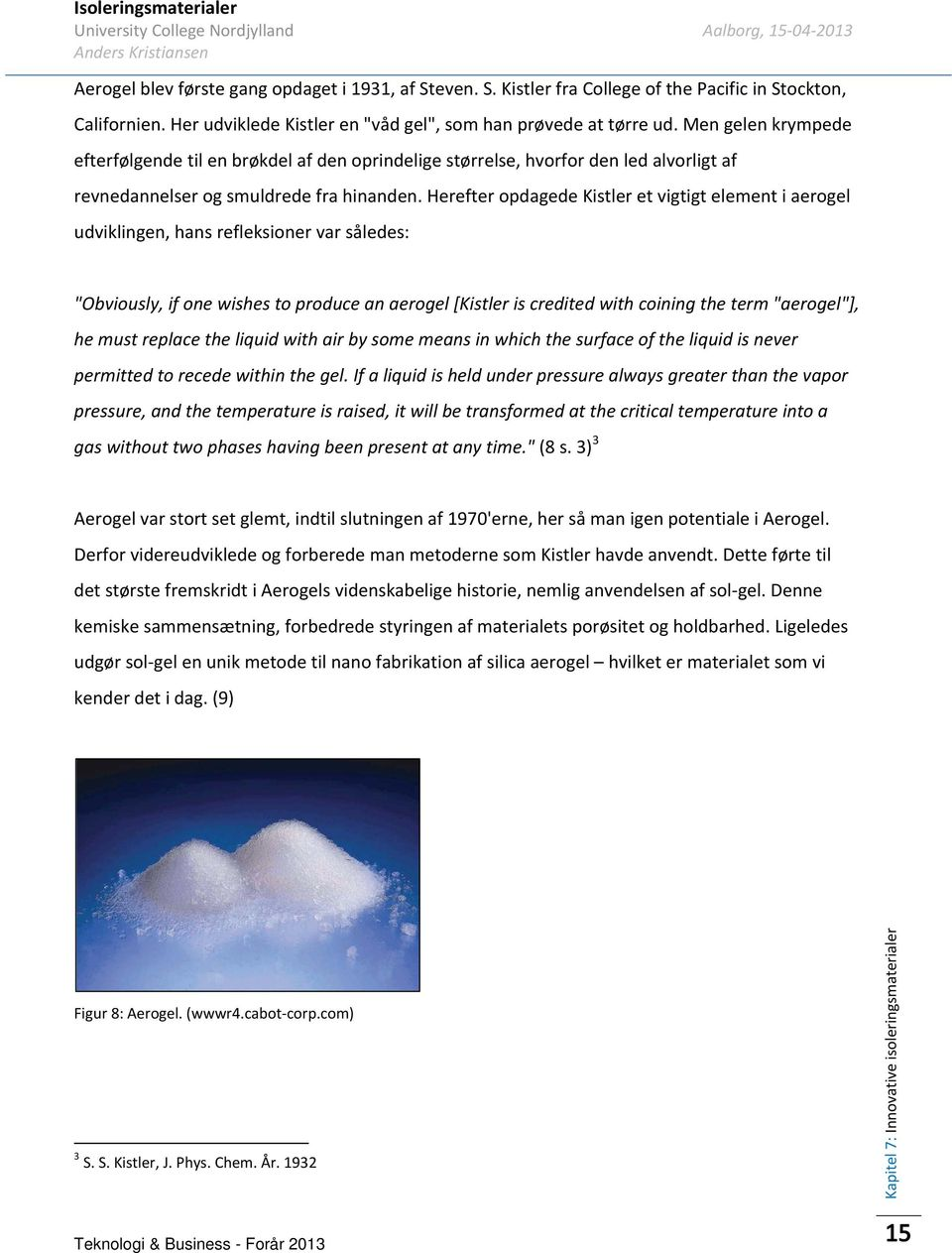 "Herefter opdagede Kistler et vigtigt element i aerogel udviklingen, hans refleksioner var således: ""Obviously, if one wishes to produce an aerogel [Kistler is credited with coining the term"