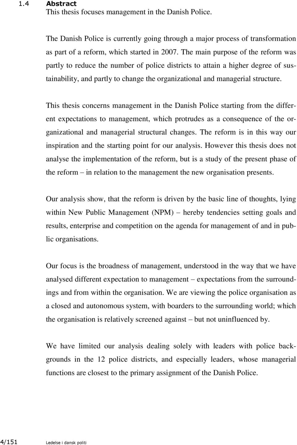 This thesis concerns management in the Danish Police starting from the different expectations to management, which protrudes as a consequence of the organizational and managerial structural changes.