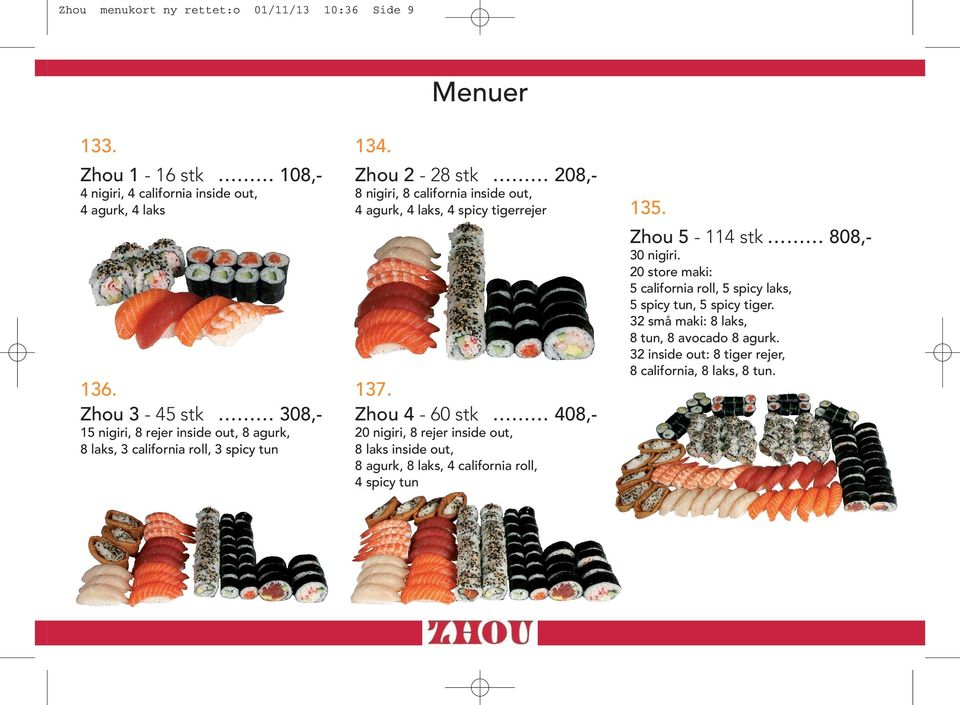 Zhou 3-45 stk 308,- Zhou 4-60 stk 408,- 15 nigiri, 8 rejer inside out, 8 agurk, 20 nigiri, 8 rejer inside out, 8 laks, 3 california roll, 3 spicy tun 8 laks inside