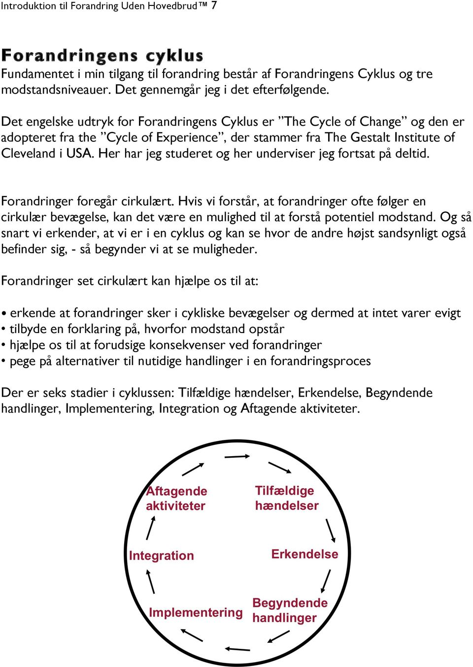Det engelske udtryk for Forandringens Cyklus er The Cycle of Change og den er adopteret fra the Cycle of Experience, der stammer fra The Gestalt Institute of Cleveland i USA.