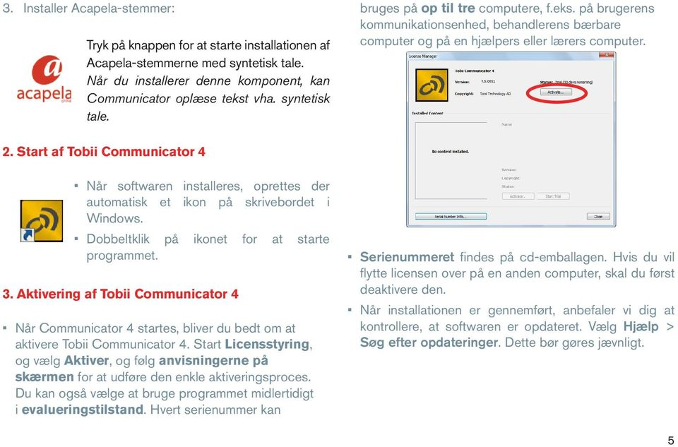 Start af Tobii Communicator 4 Når softwaren installeres, oprettes der automatisk et ikon på skrivebordet i Windows. Dobbeltklik på ikonet for at starte programmet. 3.