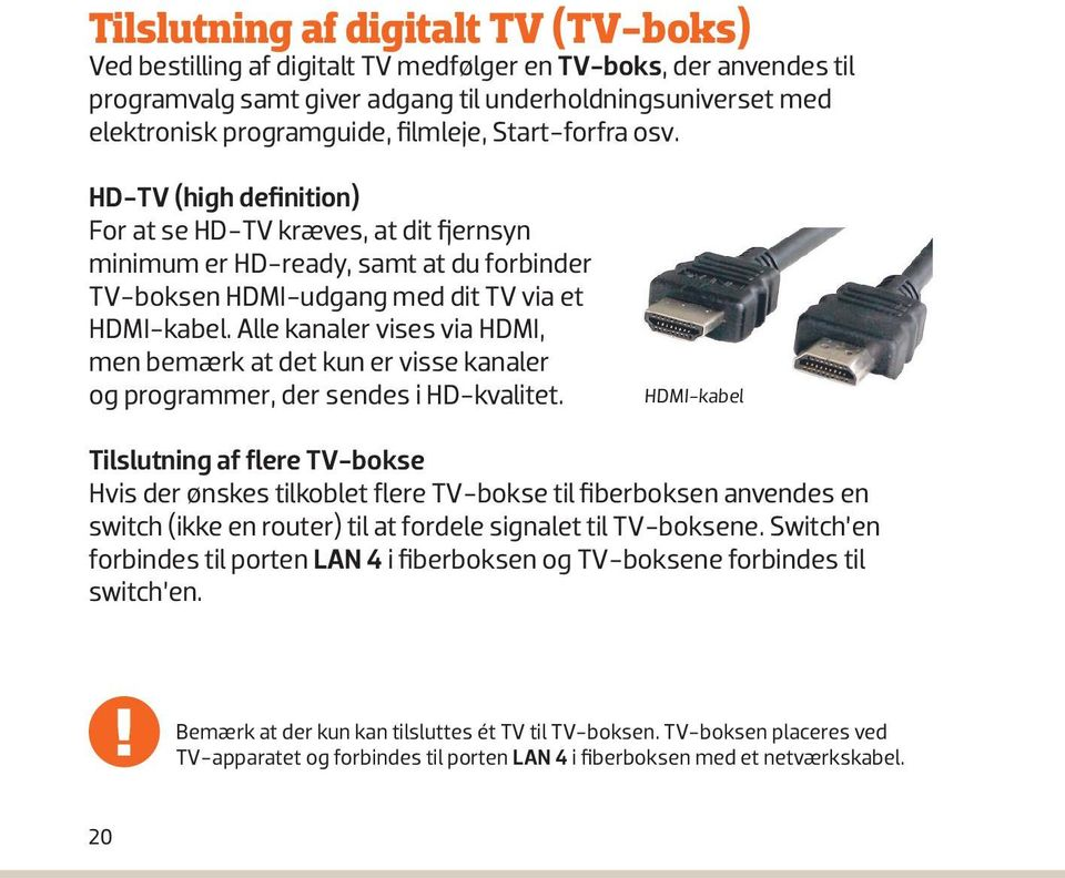 Netværkska HD-TV (high definition) For at se HD-TV kræves, at dit fjernsyn minimum er HD-ready, samt at du forbinder TV-boksen HDMI-udgang med dit TV via et HDMI-kabel.