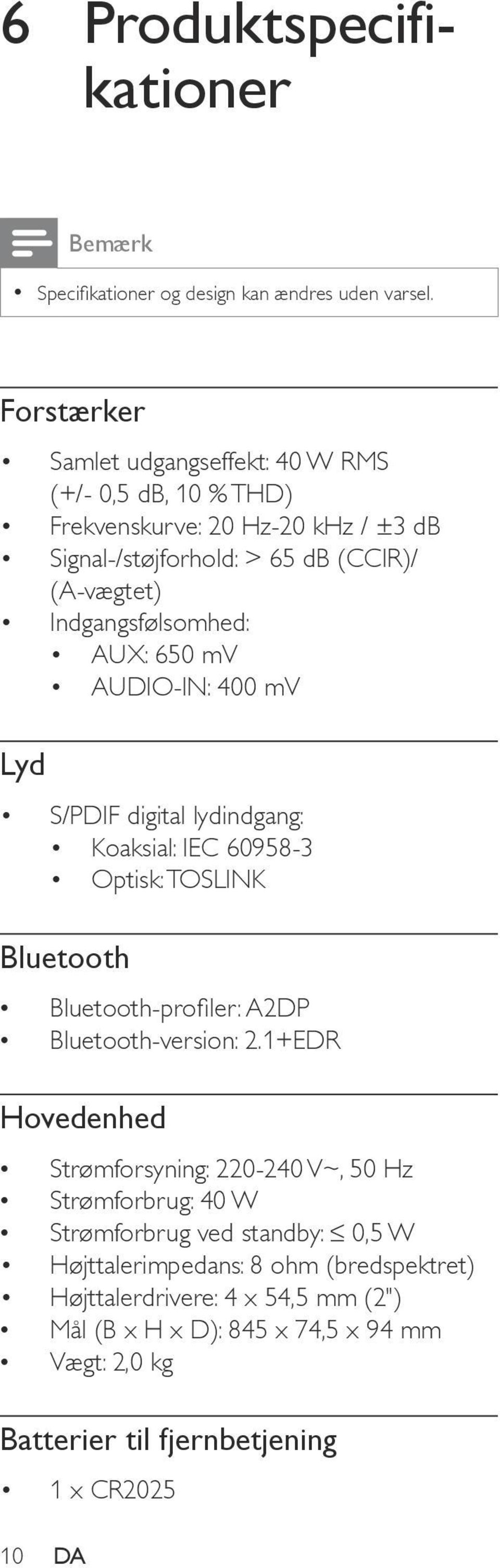 AUX: 650 mv AUDIO-IN: 400 mv Lyd S/PDIF digital lydindgang: Koaksial: IEC 60958-3 Optisk: TOSLINK Bluetooth Bluetooth-profiler: A2DP Bluetooth-version: 2.