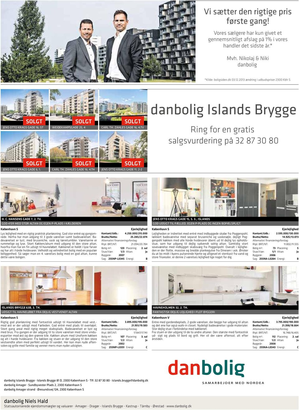TV danbolig Islands Brygge Ring for en gratis salgsvurdering på 32 87 30 80 JENS OTTO KRAGS GADE, 1. CARL TH. ZAHLES GADE 1, 4.TH JENS OTTO KRAGS GADE 11, 2-2 H. C. HANSENS GADE 7, 2. TV.