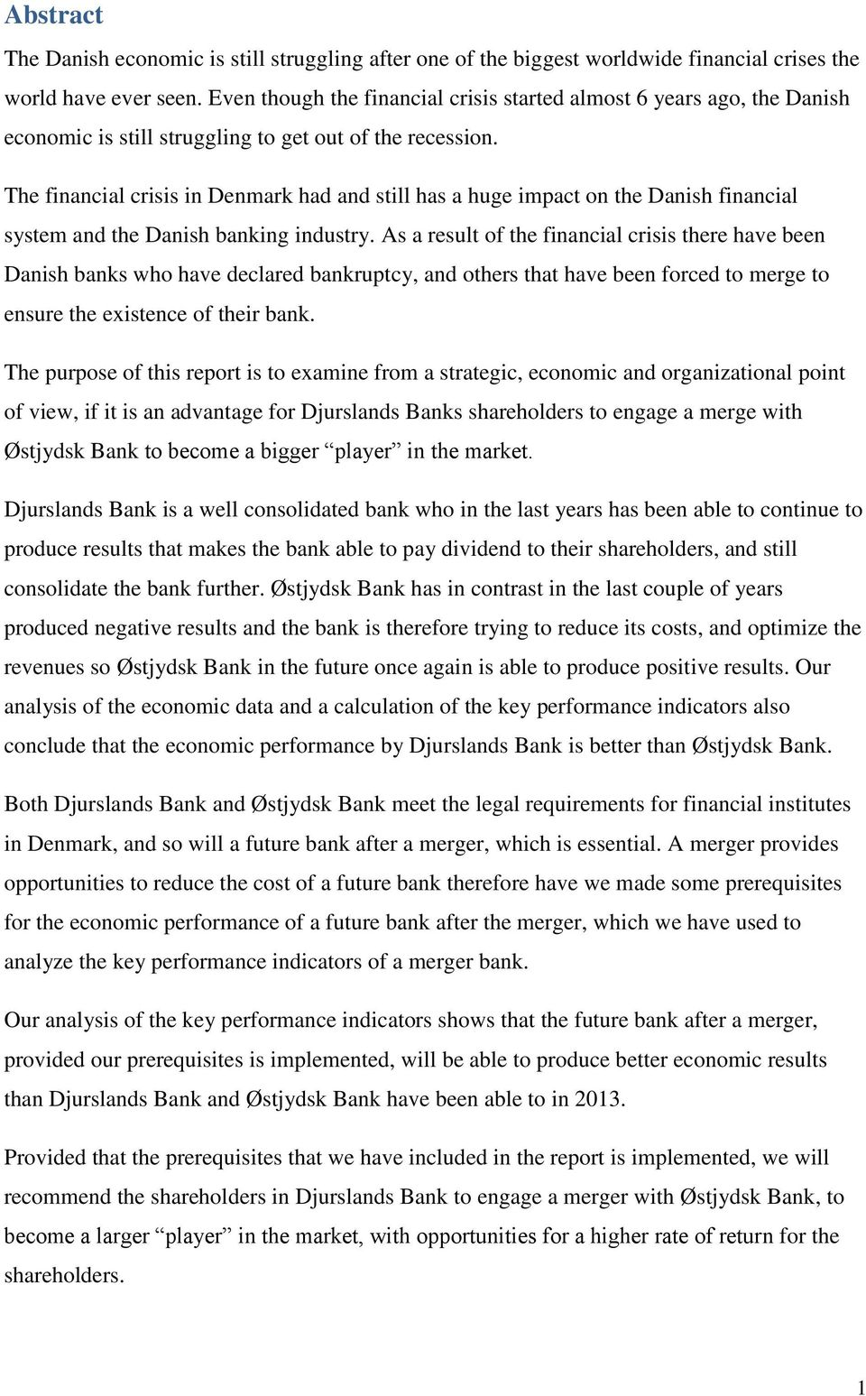 The financial crisis in Denmark had and still has a huge impact on the Danish financial system and the Danish banking industry.