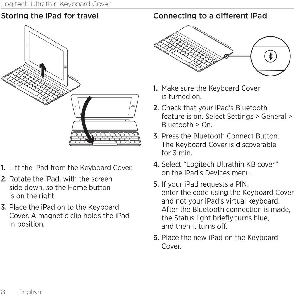 Select Settings > General > Bluetooth > On. 3. Press the Bluetooth Connect Button. The Keyboard Cover is discoverable for 3 min. 4. Select Logitech Ultrathin KB cover on the ipad s Devices menu. 5.