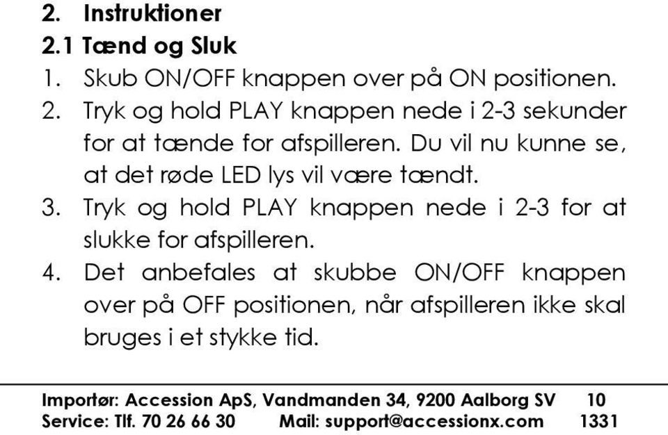 Tryk og hold PLAY knappen nede i 2-3 for at slukke for afspilleren. 4.