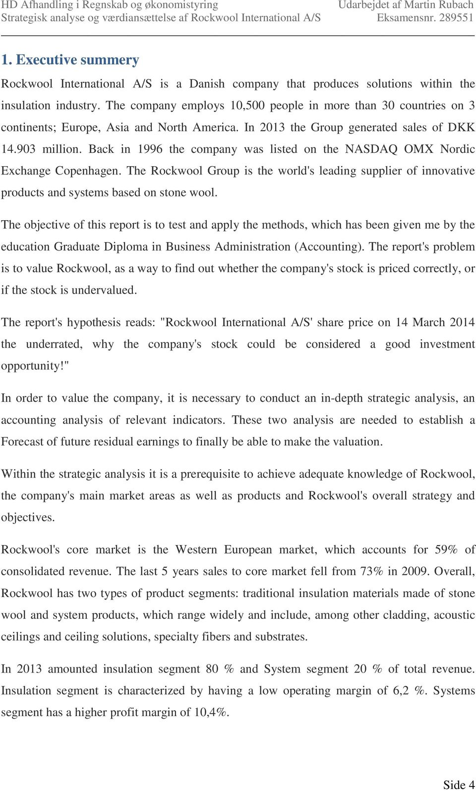 Back in 1996 the company was listed on the NASDAQ OMX Nordic Exchange Copenhagen. The Rockwool Group is the world's leading supplier of innovative products and systems based on stone wool.