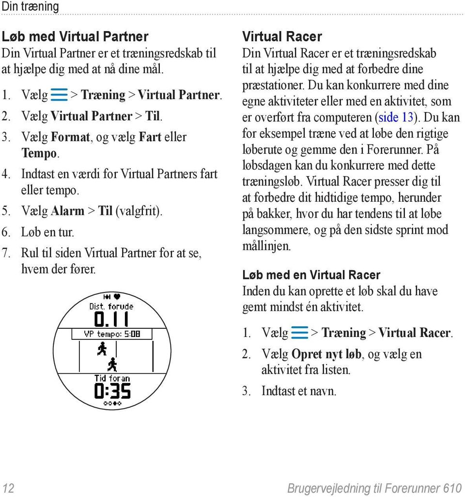 Rul til siden Virtual Partner for at se, hvem der fører. Virtual Racer Din Virtual Racer er et træningsredskab til at hjælpe dig med at forbedre dine præstationer.
