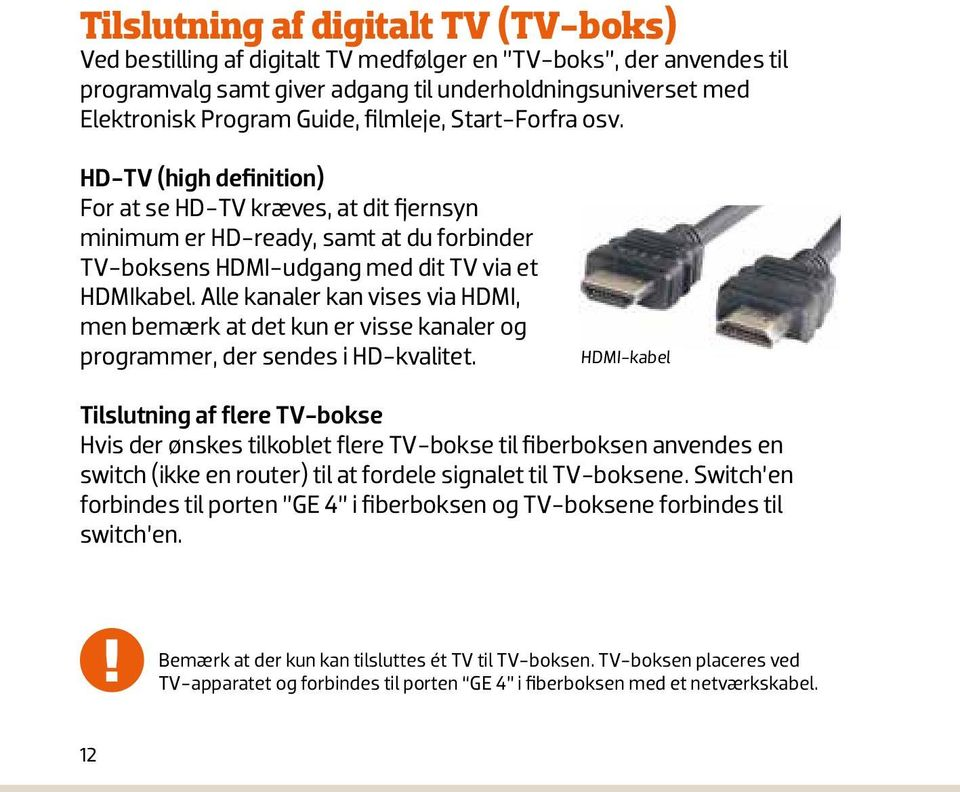 Netværkska HD-TV (high definition) For at se HD-TV kræves, at dit fjernsyn minimum er HD-ready, samt at du forbinder TV-boksens HDMI-udgang med dit TV via et HDMIkabel.