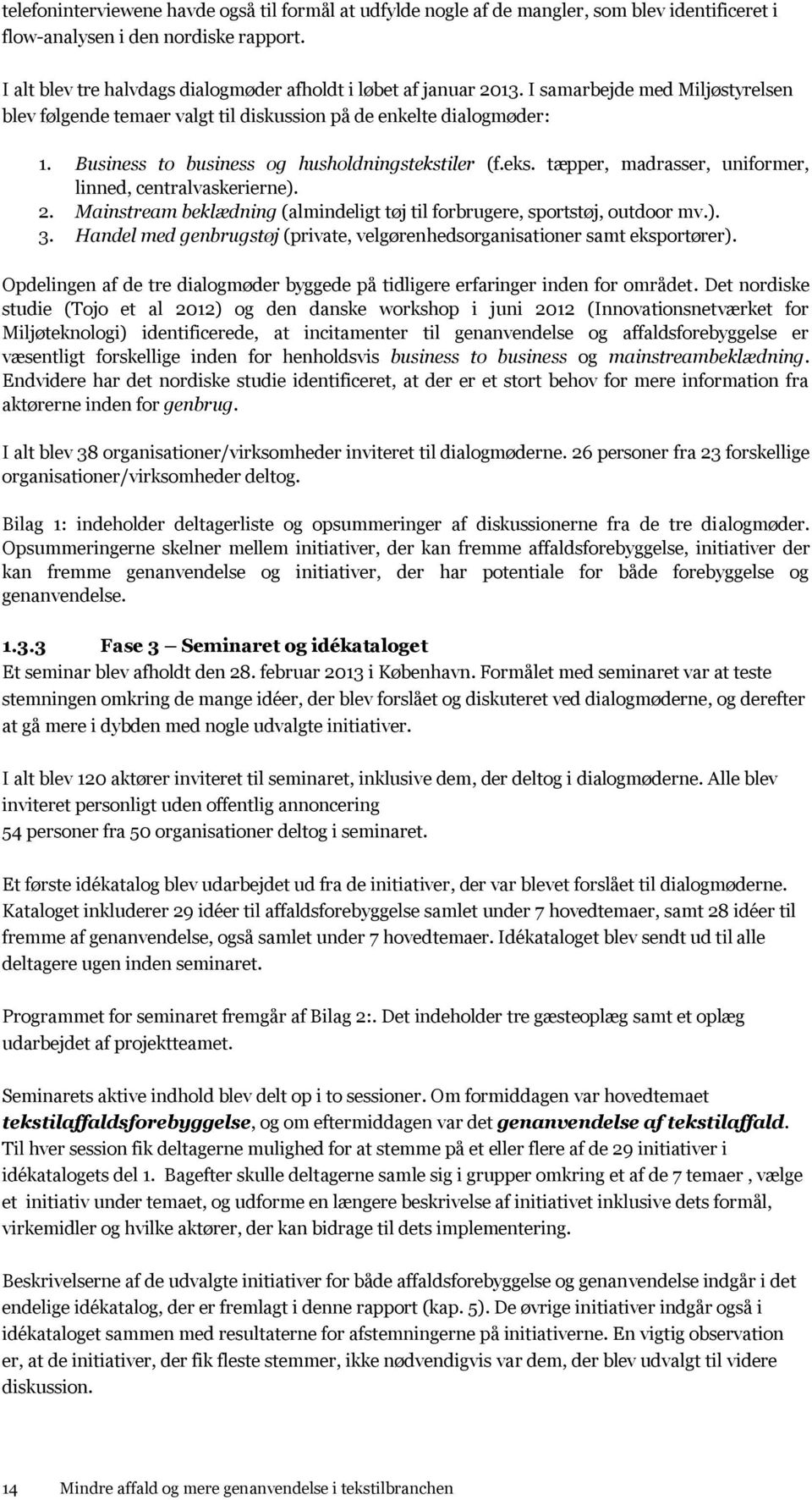 Business to business og husholdningstekstiler (f.eks. tæpper, madrasser, uniformer, linned, centralvaskerierne). 2. Mainstream beklædning (almindeligt tøj til forbrugere, sportstøj, outdoor mv.). 3.