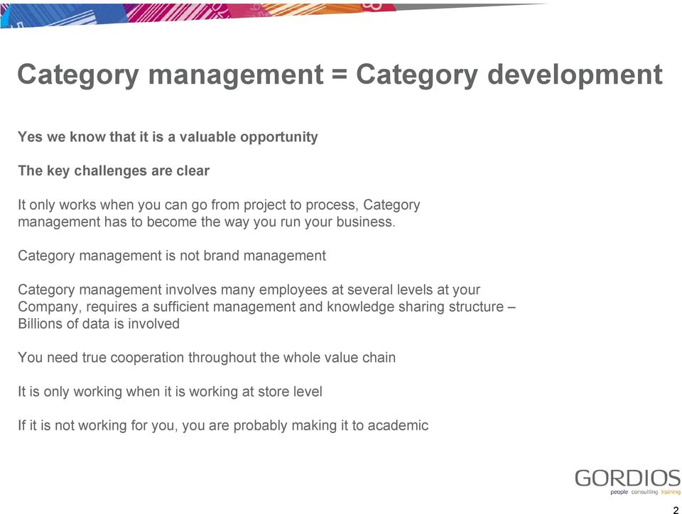 Category management is not brand management Category management involves many employees at several levels at your Company, requires a sufficient management and