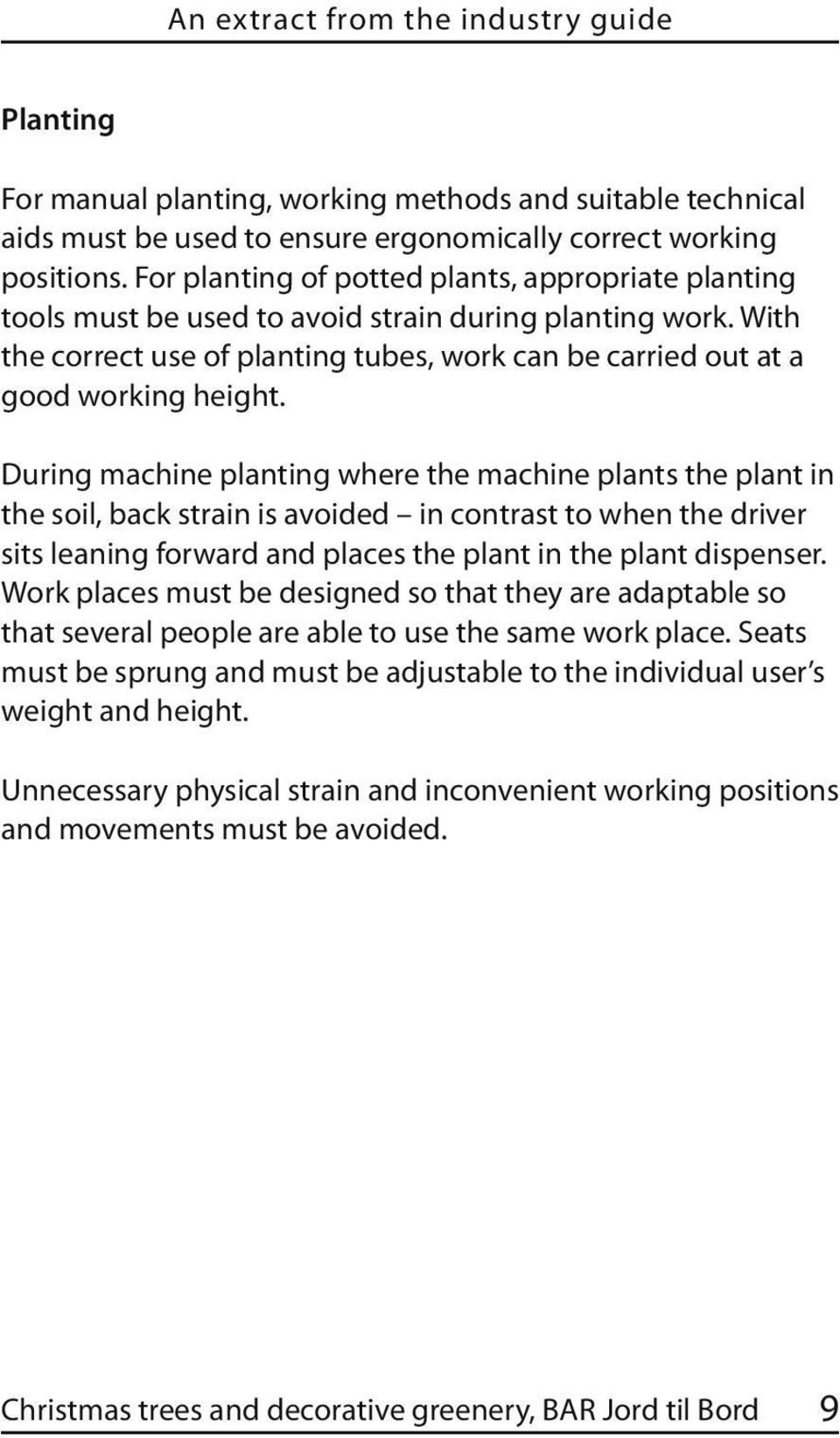 During machine planting where the machine plants the plant in the soil, back strain is avoided in contrast to when the driver sits leaning forward and places the plant in the plant dispenser.