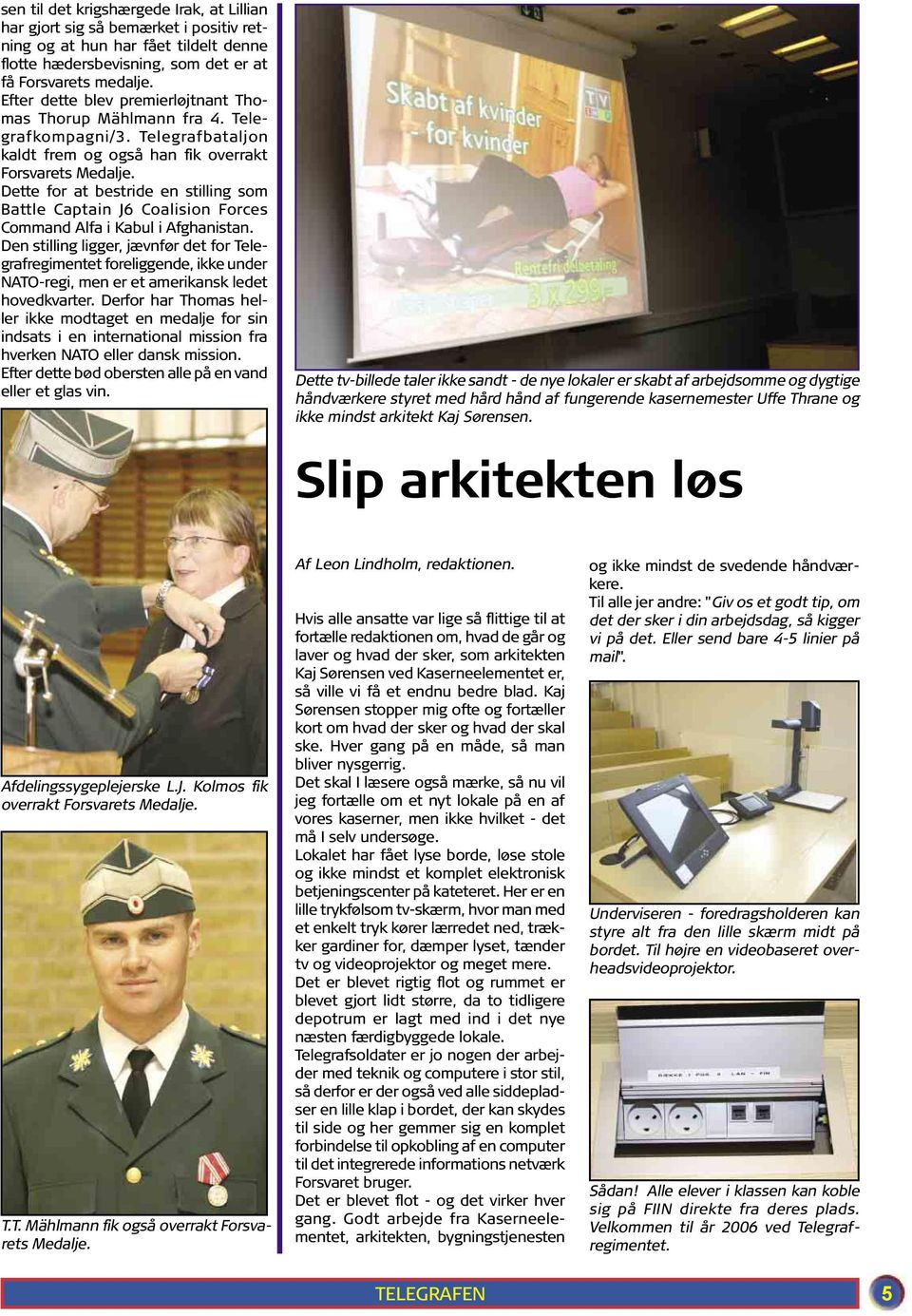 Dette for at bestride en stilling som Battle Captain J6 Coalision Forces Command Alfa i Kabul i Afghanistan.