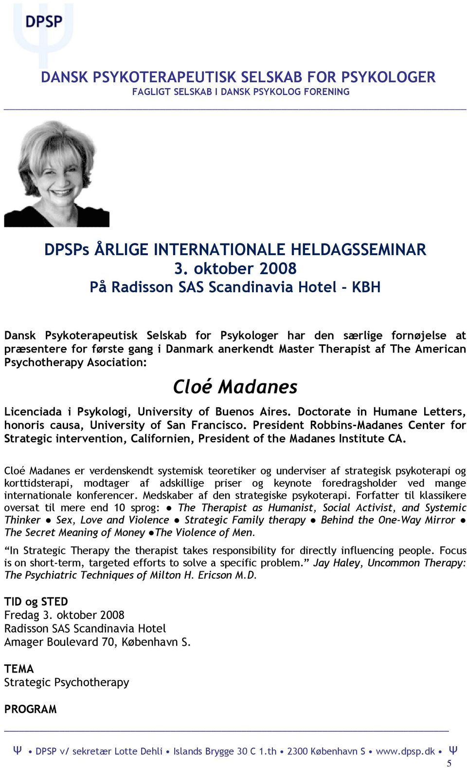American Psychotherapy Asociation: Cloé Madanes Licenciada i Psykologi, University of Buenos Aires. Doctorate in Humane Letters, honoris causa, University of San Francisco.