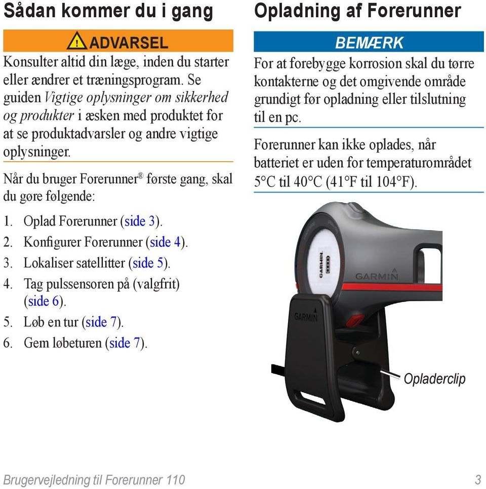 Oplad Forerunner (side 3). 2. Konfigurer Forerunner (side 4). 3. Lokaliser satellitter (side 5). 4. Tag pulssensoren på (valgfrit) (side 6). 5. Løb en tur (side 7). 6. Gem løbeturen (side 7).