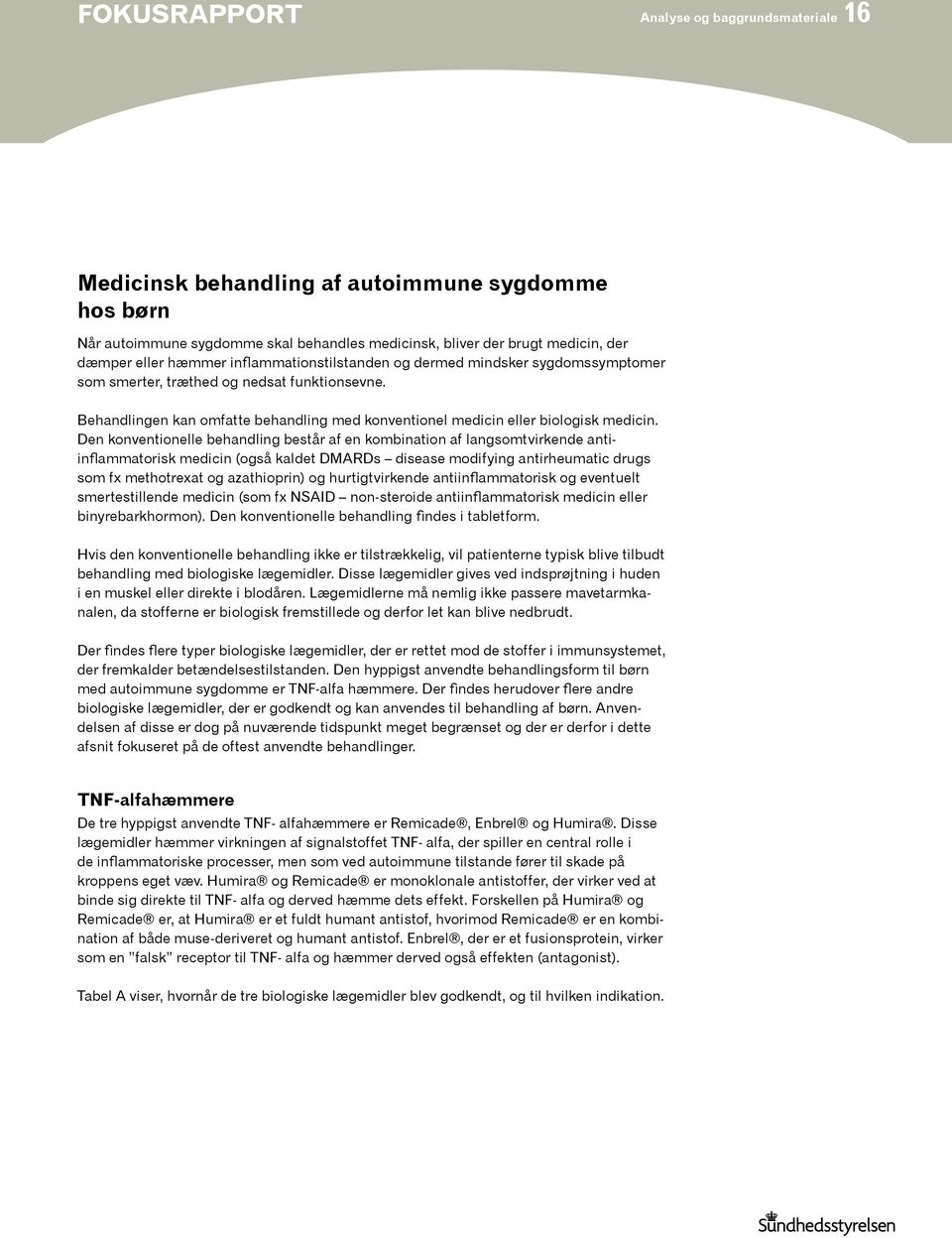 Den konventionelle behandling består af en kombination af langsomtvirkende antiinflammatorisk medicin (også kaldet DMARDs disease modifying antirheumatic drugs som fx methotrexat og azathioprin) og