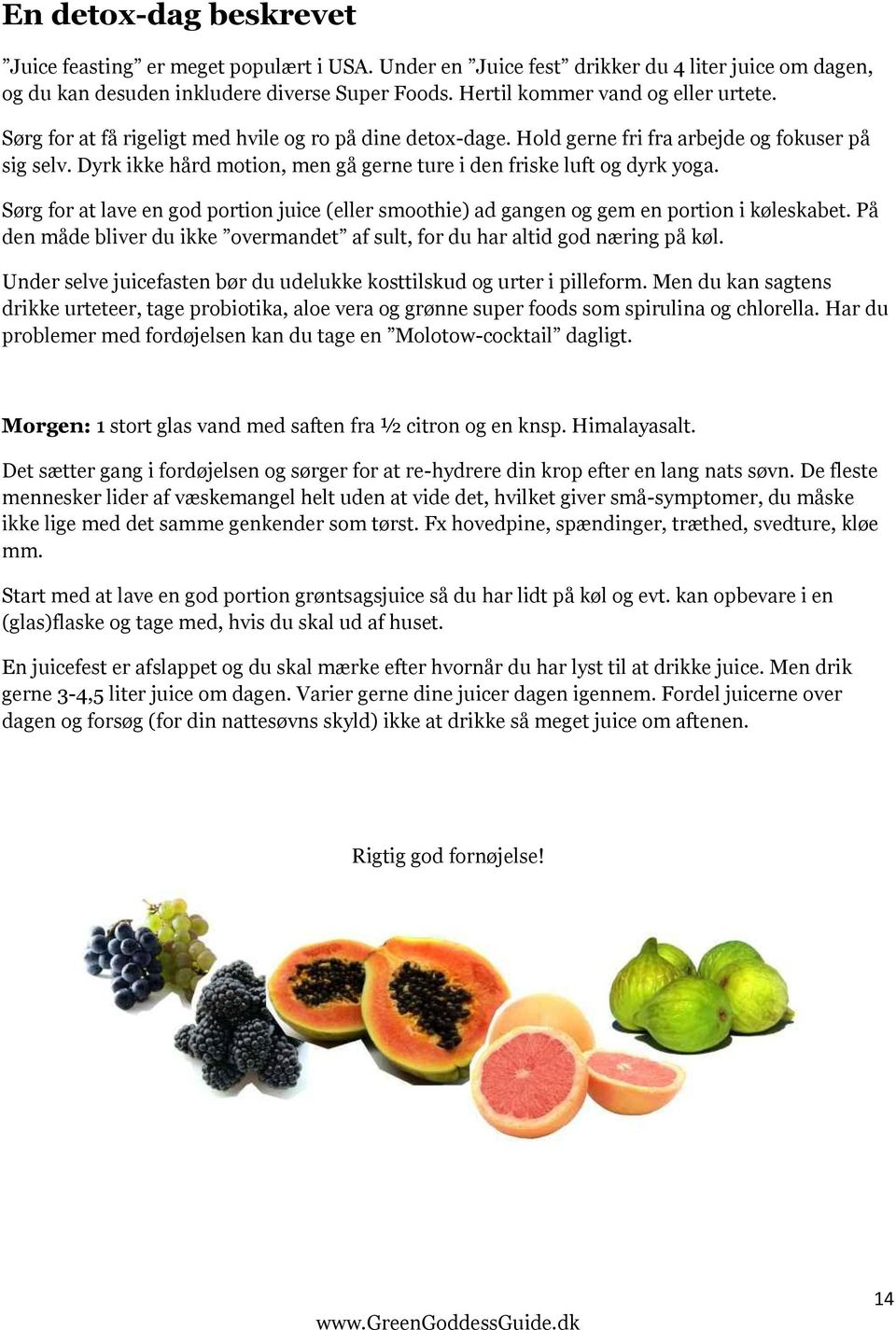 Dyrk ikke hård motion, men gå gerne ture i den friske luft og dyrk yoga. Sørg for at lave en god portion juice (eller smoothie) ad gangen og gem en portion i køleskabet.