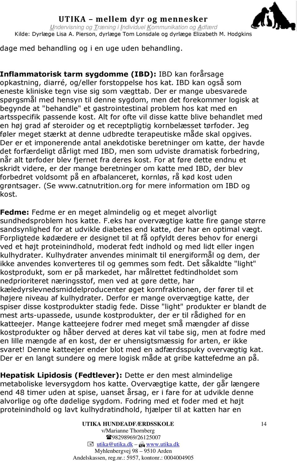 "Der er mange ubesvarede spørgsmål med hensyn til denne sygdom, men det forekommer logisk at begynde at ""behandle"" et gastrointestinal problem hos kat med en artsspecifik passende kost."