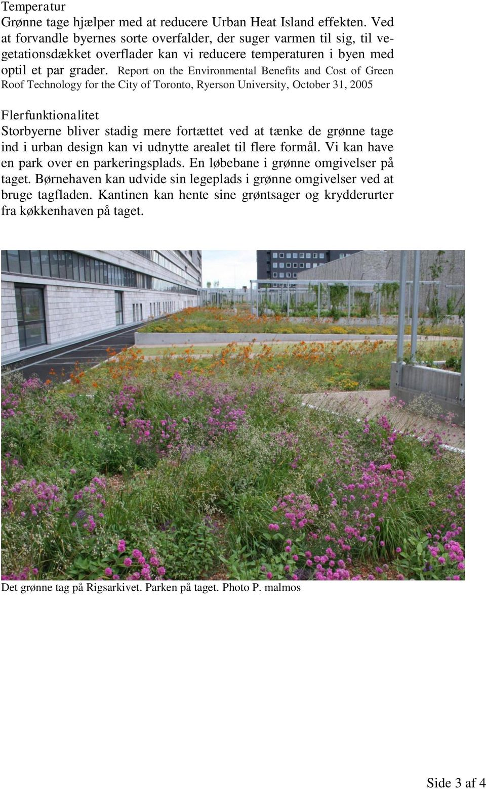 Report on the Environmental Benefits and Cost of Green Roof Technology for the City of Toronto, Ryerson University, October 31, 2005 Flerfunktionalitet Storbyerne bliver stadig mere fortættet ved at