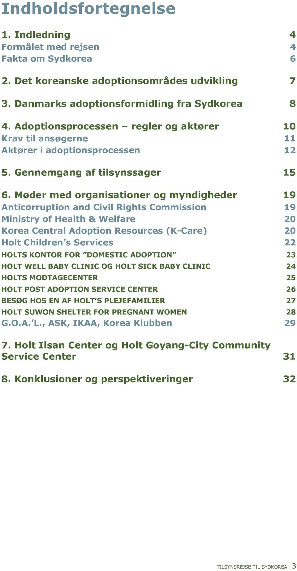 Møder med organisationer og myndigheder 19 Anticorruption and Civil Rights Commission 19 Ministry of Health & Welfare 20 Korea Central Adoption Resources (K-Care) 20 Holt Children s Services 22 HOLTS