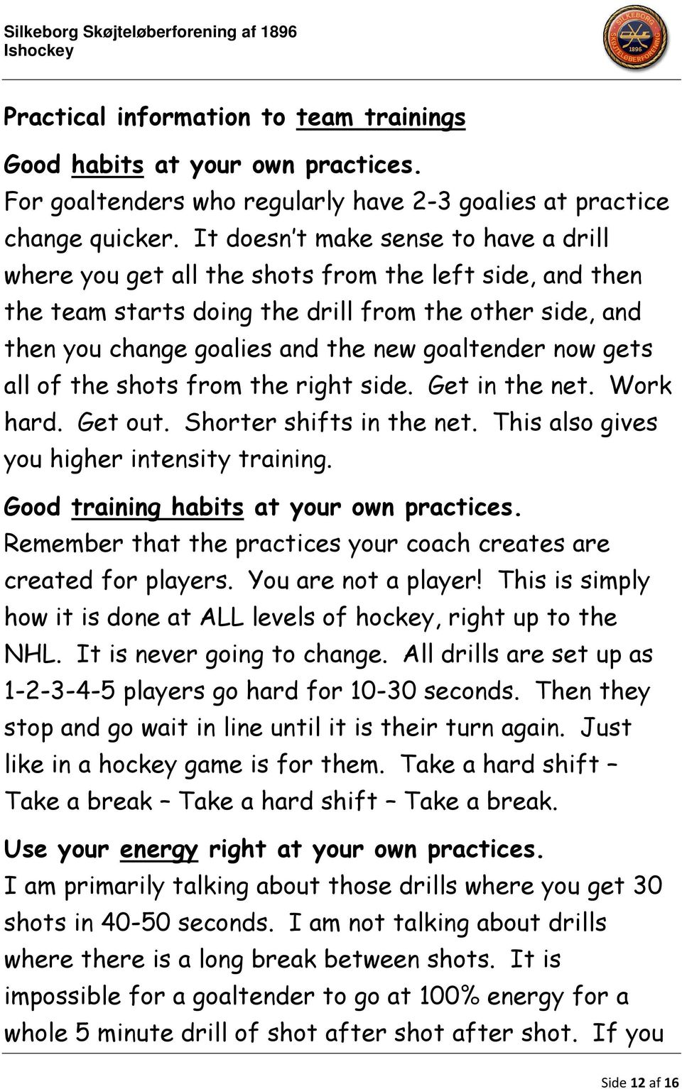 now gets all of the shots from the right side. Get in the net. Work hard. Get out. Shorter shifts in the net. This also gives you higher intensity training. Good training habits at your own practices.