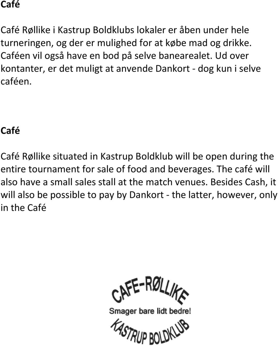 Café Café Røllike situated in Kastrup Boldklub will be open during the entire tournament for sale of food and beverages.