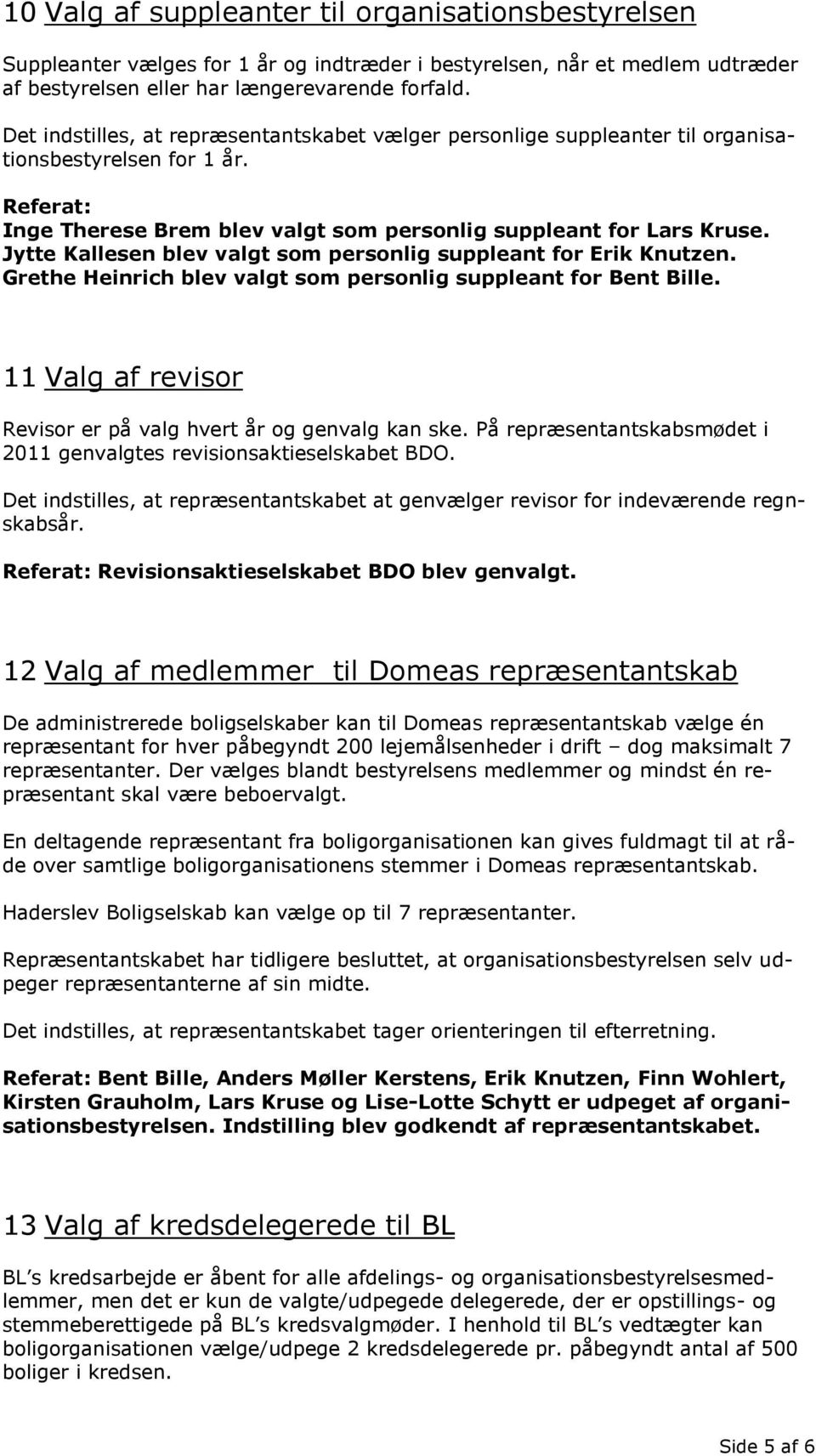 Jytte Kallesen blev valgt som personlig suppleant for Erik Knutzen. Grethe Heinrich blev valgt som personlig suppleant for Bent Bille.