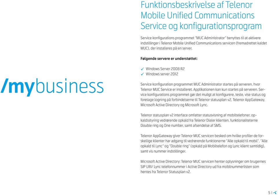 Følgende servere er understøttet: /my business Windows Server 2008 R2 Windows server 2012 Service konfiguration programmet MUC Administrator startes på serveren, hvor Telenor MUC Service er
