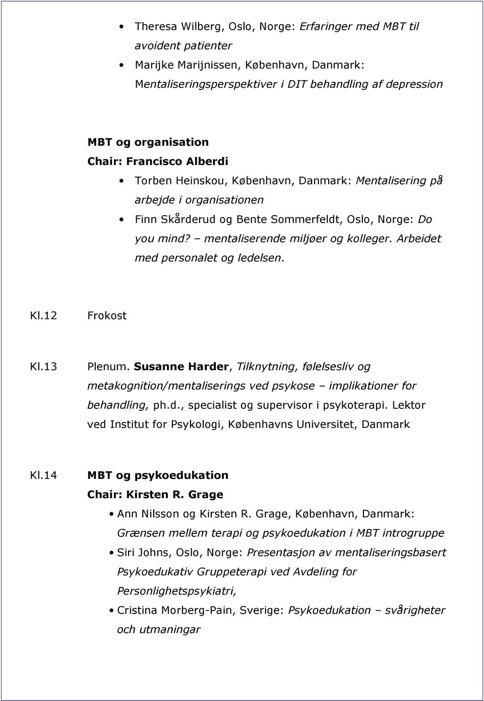 Arbeidet med personalet og ledelsen. Kl.12 Frokost Kl.13 Plenum. Susanne Harder, Tilknytning, følelsesliv og metakognition/mentaliserings ved psykose implikationer for behandling, ph.d., specialist og supervisor i psykoterapi.