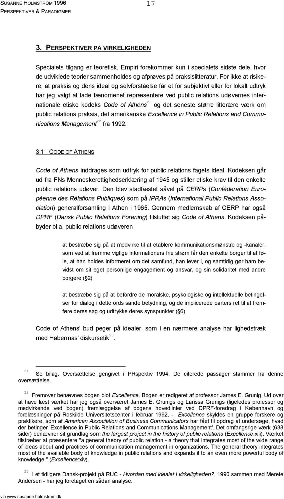 internationale etiske kodeks Code of Athens 21 og det seneste større litterære værk om public relations praksis, det amerikanske Excellence in Public Relations and Communications Management 22 fra