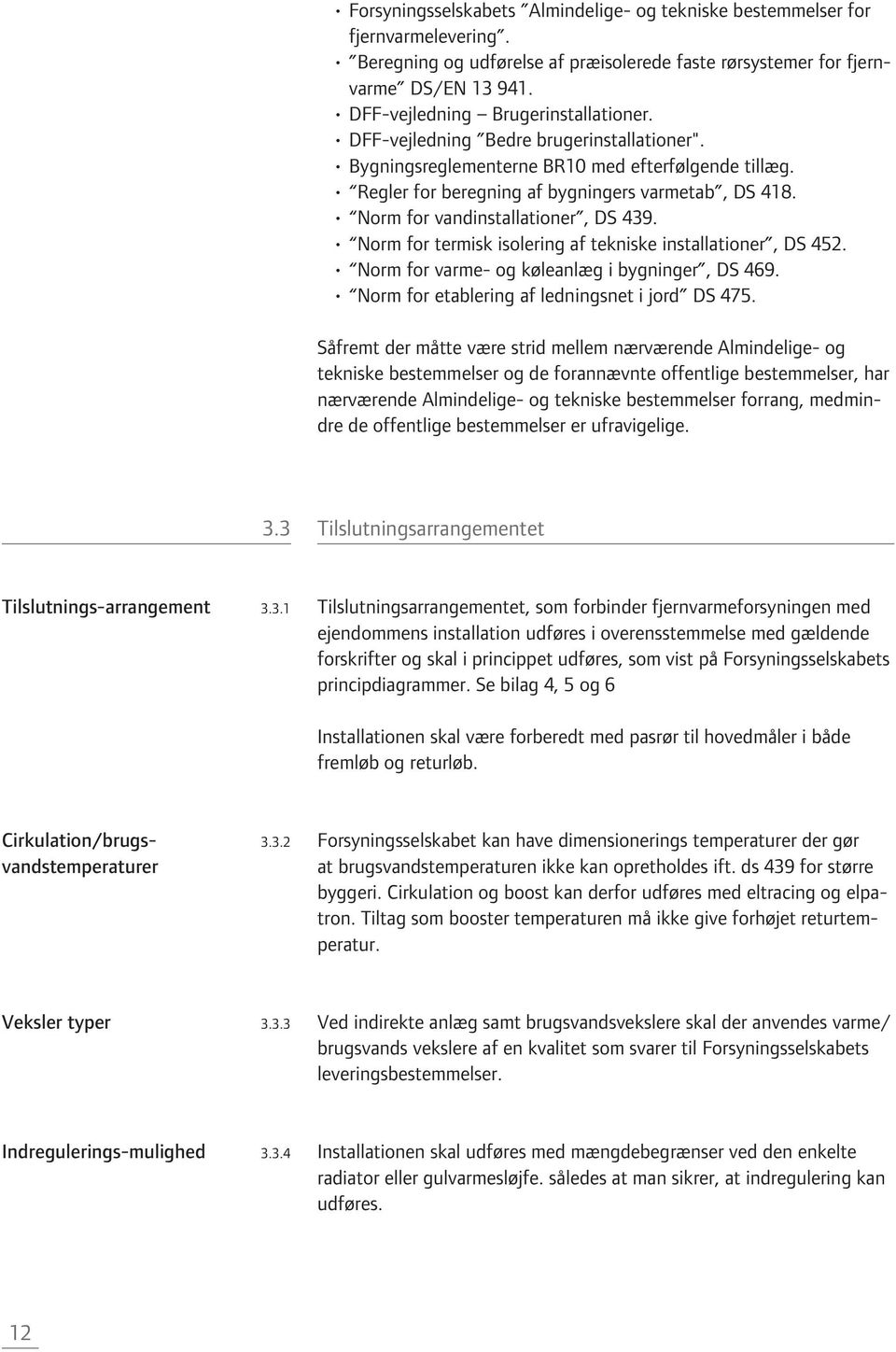 Norm for vandinstallationer, DS 439. Norm for termisk isolering af tekniske installationer, DS 452. Norm for varme- og køleanlæg i bygninger, DS 469. Norm for etablering af ledningsnet i jord DS 475.