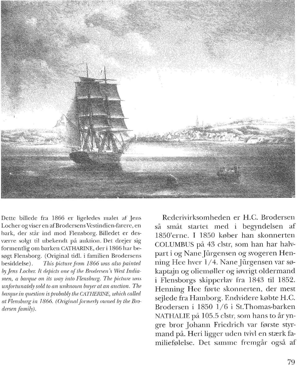 It depicts one of the Brodersens West Indiamen, a barque on its way into Flensburg. The picture was unfortunately sold to an unknown buyerat an auction.