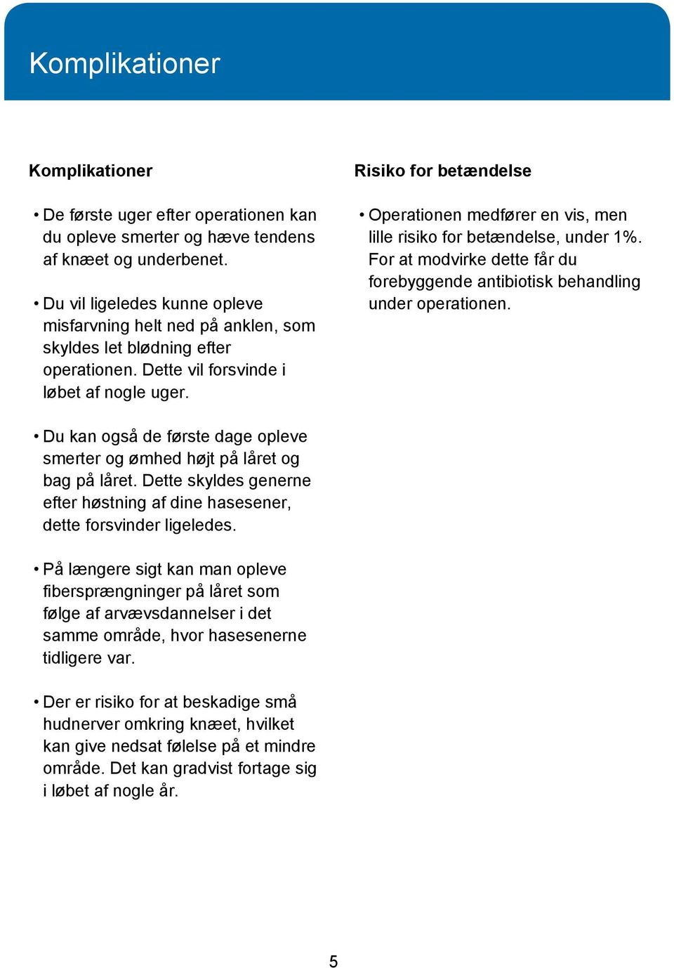 Risiko for betændelse Operationen medfører en vis, men lille risiko for betændelse, under 1%. For at modvirke dette får du forebyggende antibiotisk behandling under operationen.