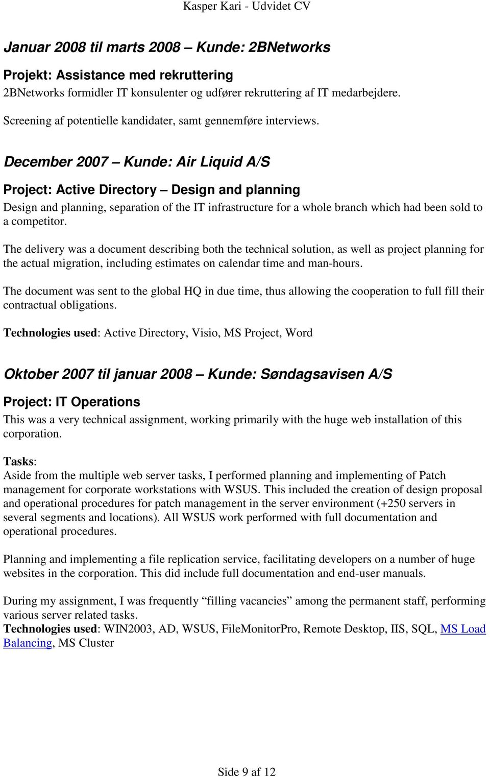 December 2007 Kunde: Air Liquid A/S Project: Active Directory Design and planning Design and planning, separation of the IT infrastructure for a whole branch which had been sold to a competitor.