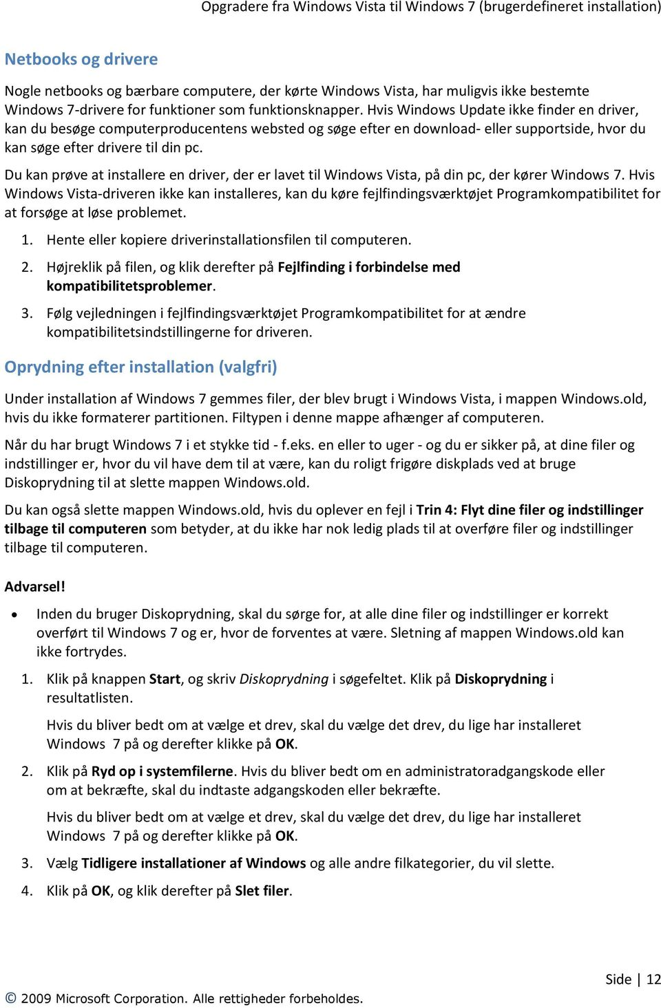 Du kan prøve at installere en driver, der er lavet til Windows Vista, på din pc, der kører Windows 7.