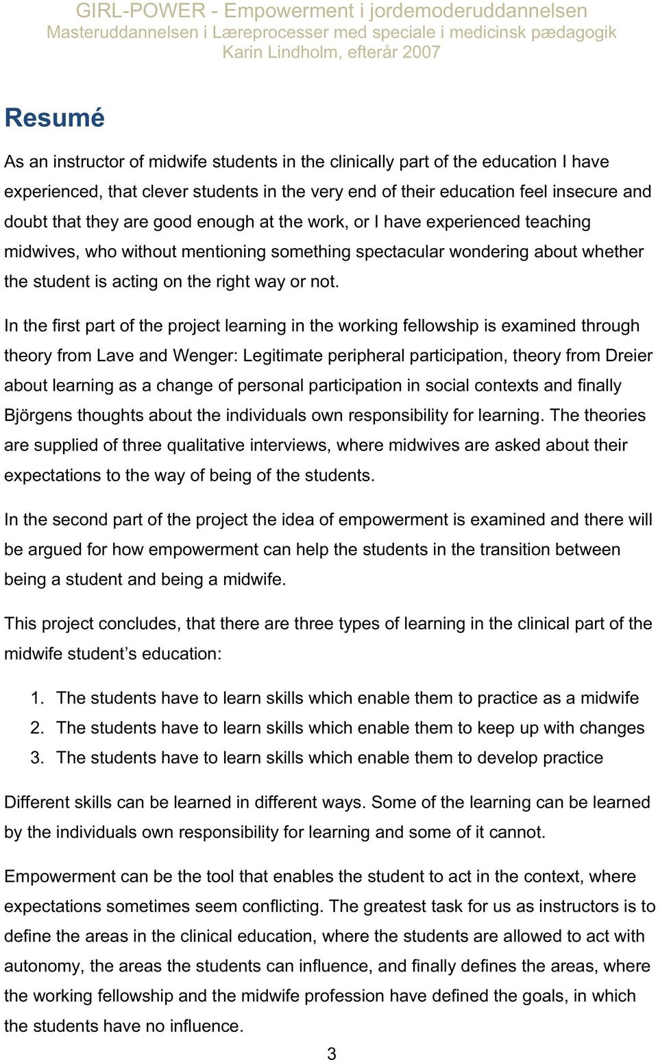 In the first part of the project learning in the working fellowship is examined through theory from Lave and Wenger: Legitimate peripheral participation, theory from Dreier about learning as a change