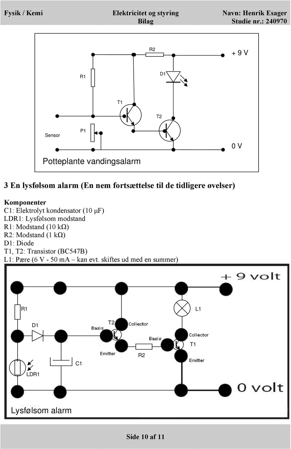 Lysfølsom modstand R1: Modstand (10 kω) R2: Modstand (1 kω) D1: Diode T1, T2: Transistor (BC547B)