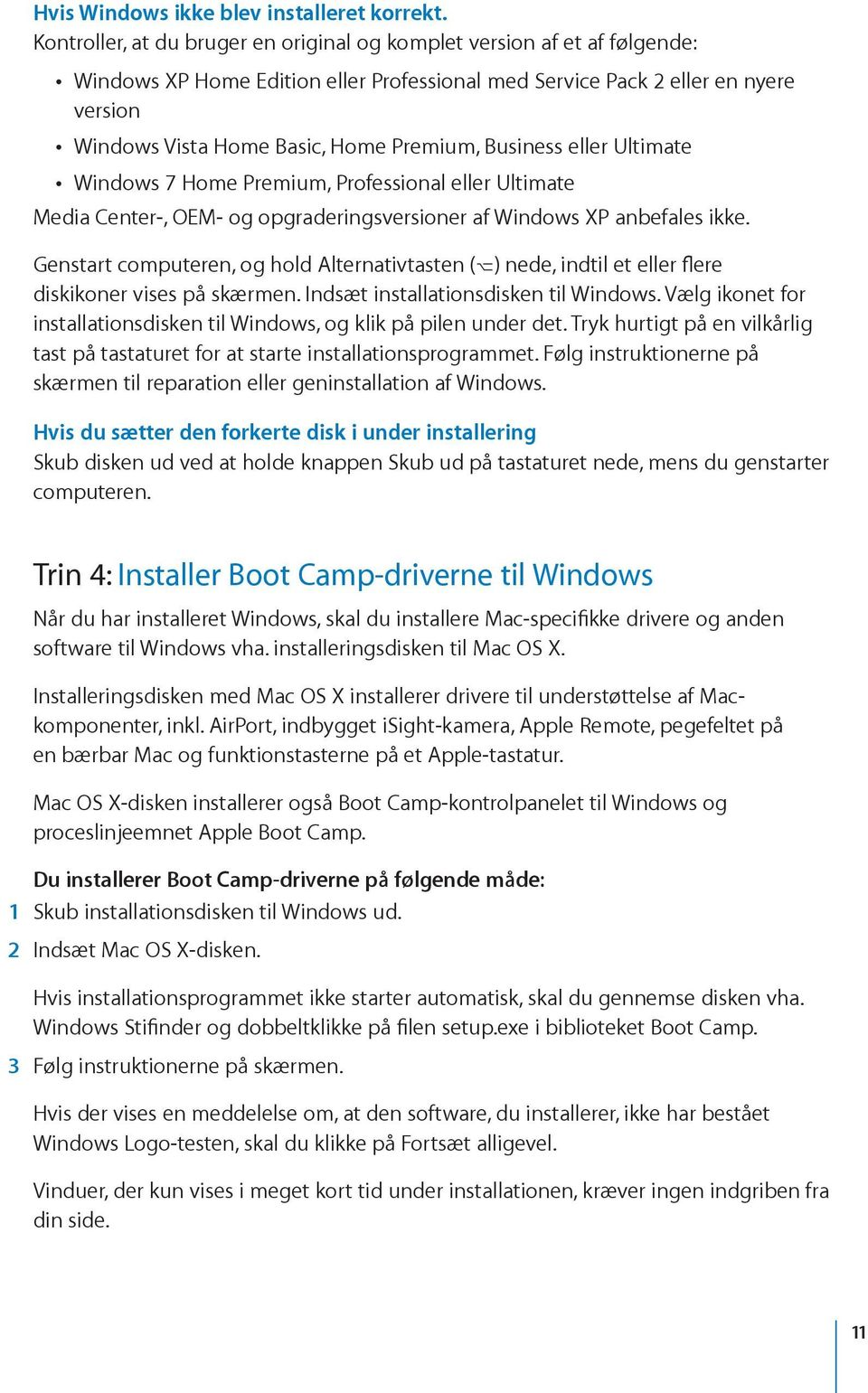Business eller Ultimate Windows 7 Home Premium, Professional eller Ultimate Media Center-, OEM- og opgraderingsversioner af Windows XP anbefales ikke.