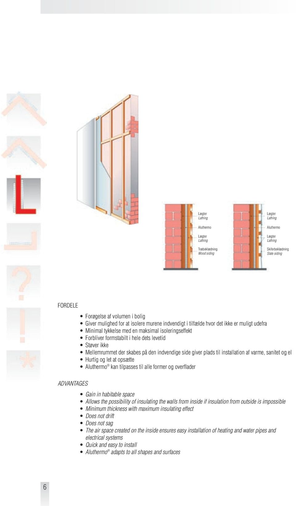 plads til installation af varme, sanitet og el Hurtig og let at opsætte Aluthermo kan tilpasses til alle former og overflader Gain in habitable space Allows the possibility of insulating the walls